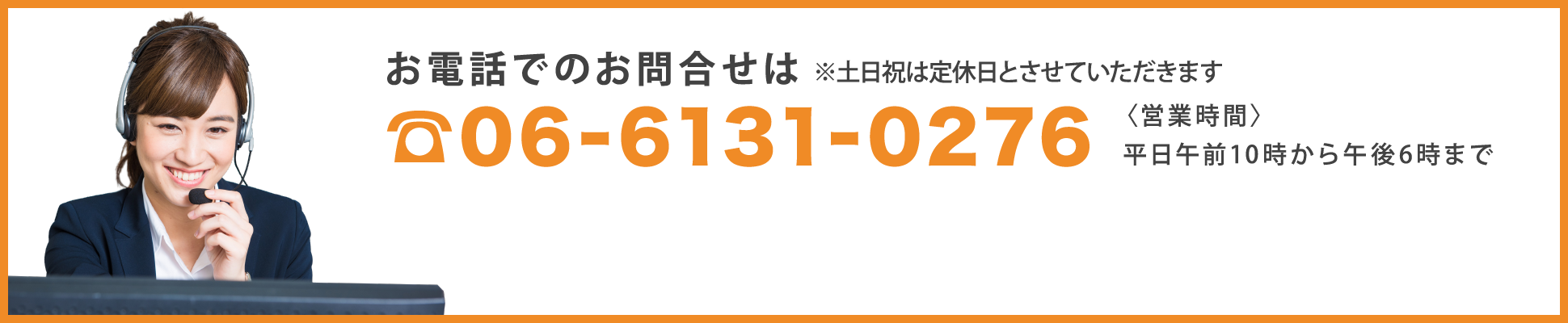 お電話でのお問合せは 06-6131-0276 〈営業時間〉平日午前10時から午後6時まで ※土日祝は定休日とさせていただきます